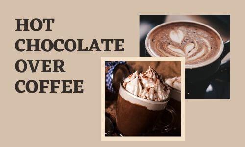 Hot Chocolate over Coffee